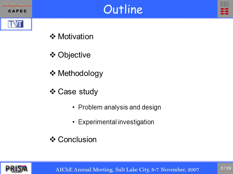 AIChE Annual Meeting, Salt Lake City, 3-7 November, 2007 2/26 Outline  Motivation  Objective  Methodology  Case study Problem analysis and design Experimental investigation  Conclusion