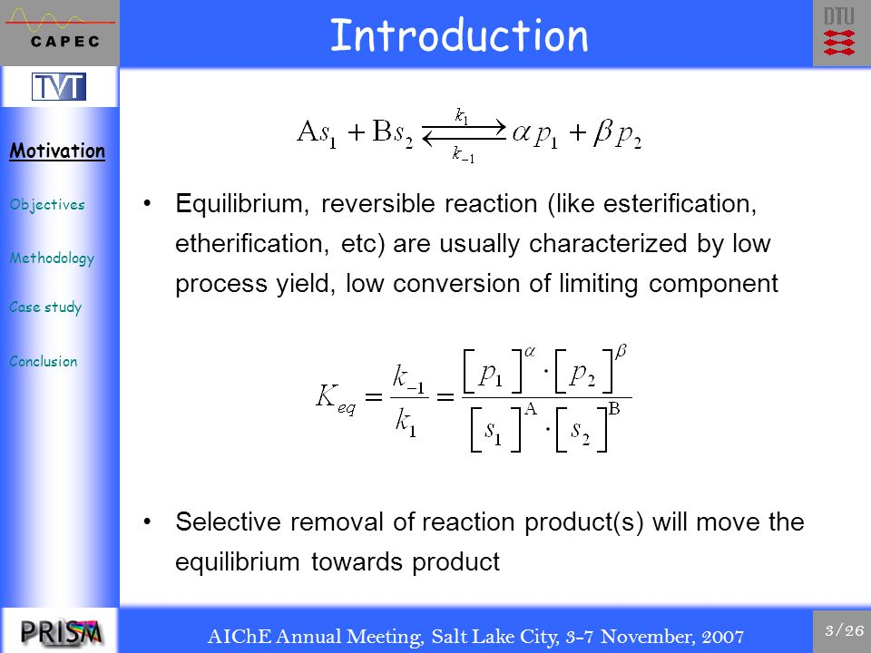 AIChE Annual Meeting, Salt Lake City, 3-7 November, 2007 3/26 Introduction Equilibrium, reversible reaction (like esterification, etherification, etc) are usually characterized by low process yield, low conversion of limiting component Selective removal of reaction product(s) will move the equilibrium towards product Motivation Objectives Methodology Case study Conclusion