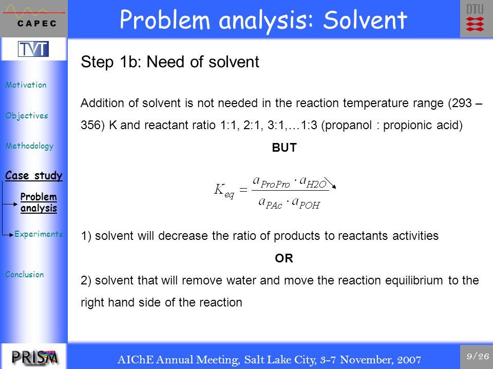 AIChE Annual Meeting, Salt Lake City, 3-7 November, 2007 9/26 Problem analysis: Solvent Step 1b: Need of solvent Addition of solvent is not needed in the reaction temperature range (293 – 356) K and reactant ratio 1:1, 2:1, 3:1,…1:3 (propanol : propionic acid) BUT 1) solvent will decrease the ratio of products to reactants activities OR 2) solvent that will remove water and move the reaction equilibrium to the right hand side of the reaction Motivation Objectives Methodology Case study Conclusion Problem analysis Experiments