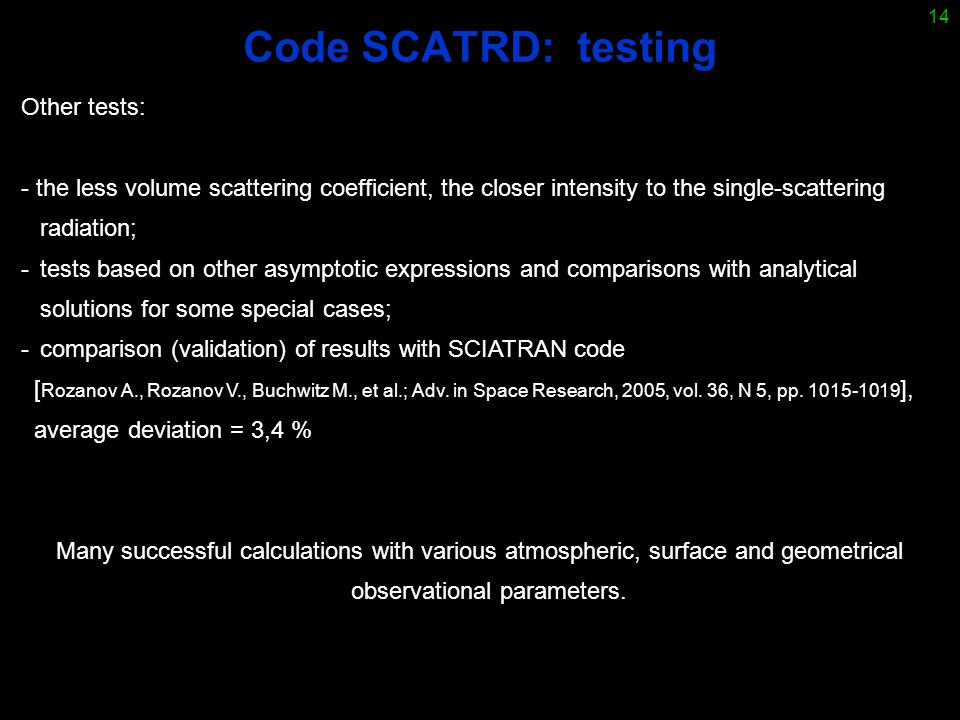 14 Code SCATRD: testing Other tests: - the less volume scattering coefficient, the closer intensity to the single-scattering radiation; -tests based on other asymptotic expressions and comparisons with analytical solutions for some special cases; -comparison (validation) of results with SCIATRAN code [ Rozanov A., Rozanov V., Buchwitz M., et al.; Adv.