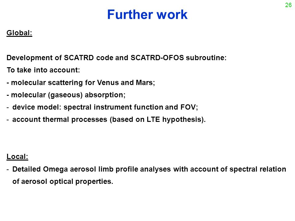 26 Further work Global: Development of SCATRD code and SCATRD-OFOS subroutine: To take into account: - molecular scattering for Venus and Mars; - molecular (gaseous) absorption; -device model: spectral instrument function and FOV; -account thermal processes (based on LTE hypothesis).