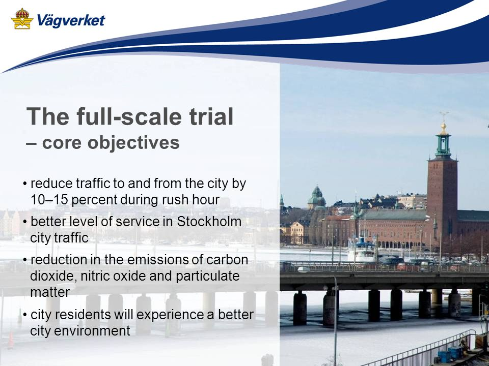 Vägverket Projekt Trängselskatt Two direct channels to the general public www.stockholmsforsoket.se General information Individual tax decisions Payment by credit/charge card Order onboard units Customer services tel: 0771-29 29 29 open Monday – Friday 7 am to 9 pm