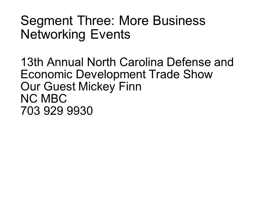 Segment Three: More Business Networking Events 13th Annual North Carolina Defense and Economic Development Trade Show Our Guest Mickey Finn NC MBC 703 929 9930