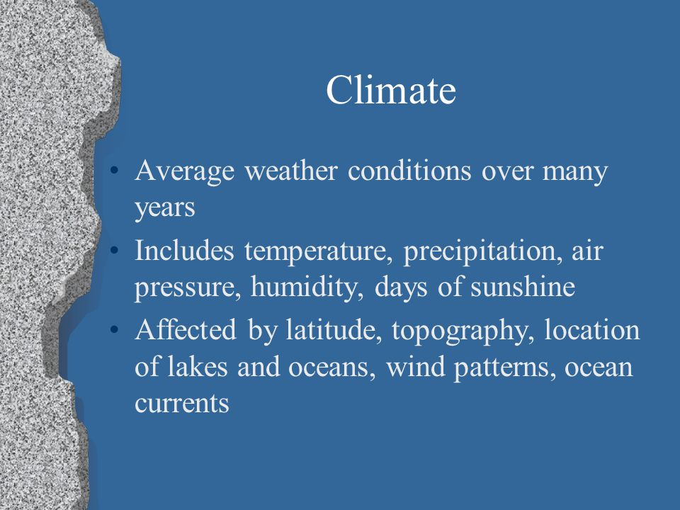 Climate Average weather conditions over many years Includes temperature, precipitation, air pressure, humidity, days of sunshine Affected by latitude, topography, location of lakes and oceans, wind patterns, ocean currents