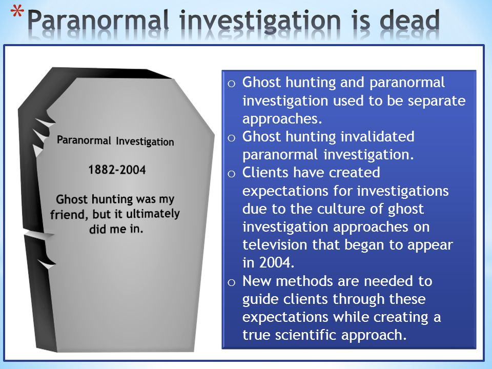 o Ghost hunting and paranormal investigation used to be separate approaches. o Ghost hunting invalidated paranormal investigation. o Clients have crea