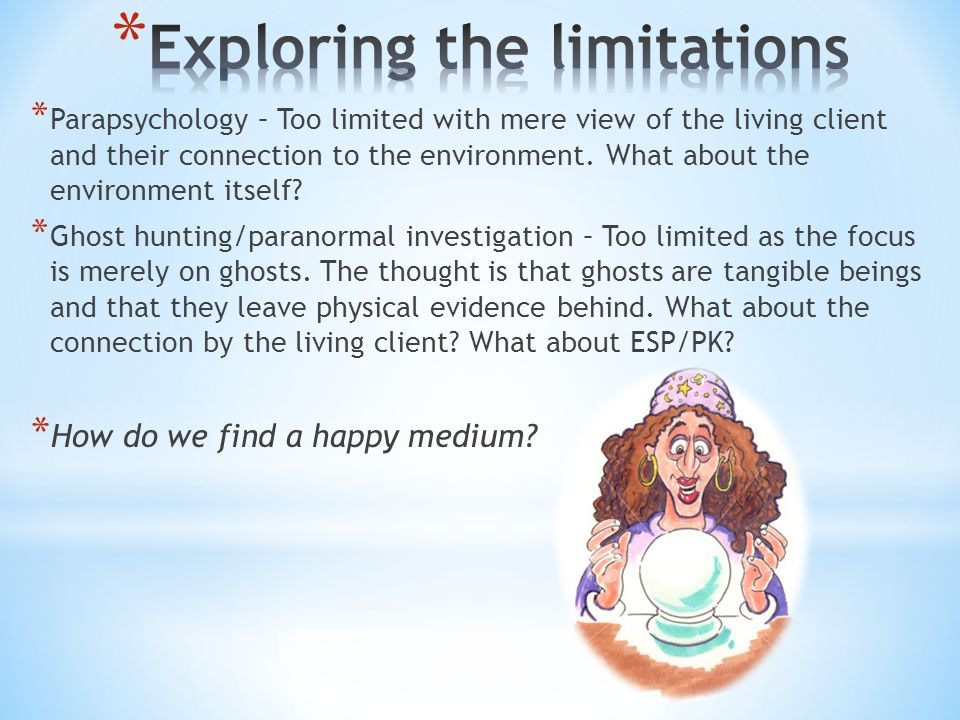 * Parapsychology – Too limited with mere view of the living client and their connection to the environment. What about the environment itself? * Ghost
