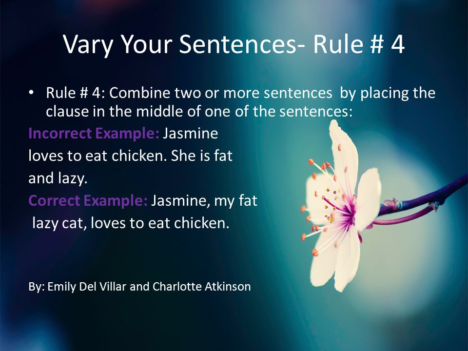 Vary Your Sentences- Rule # 4 Rule # 4: Combine two or more sentences by placing the clause in the middle of one of the sentences: Incorrect Example: