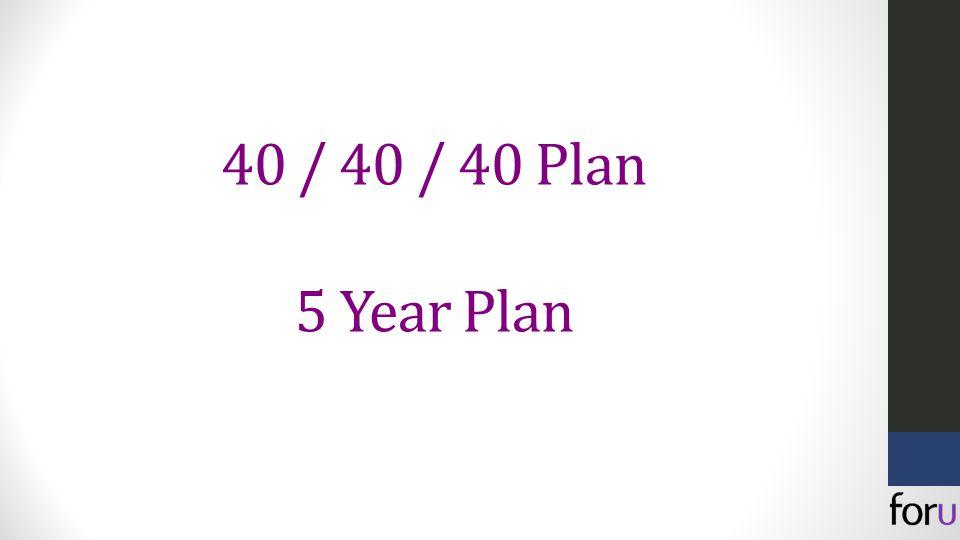 40 / 40 / 40 Plan 5 Year Plan