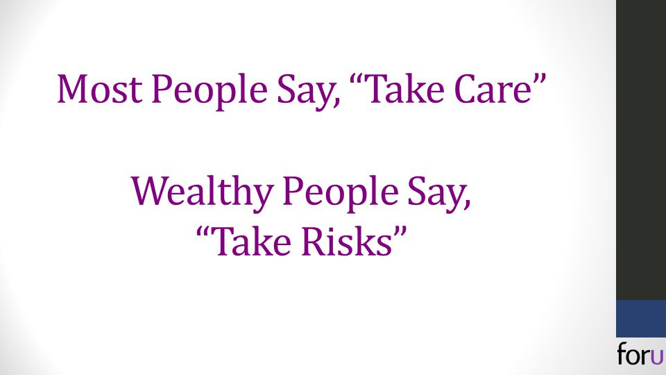 Most People Say, Take Care Wealthy People Say, Take Risks