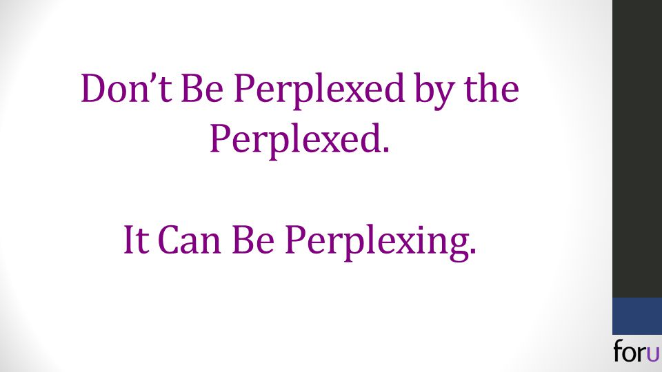 Don't Be Perplexed by the Perplexed. It Can Be Perplexing.