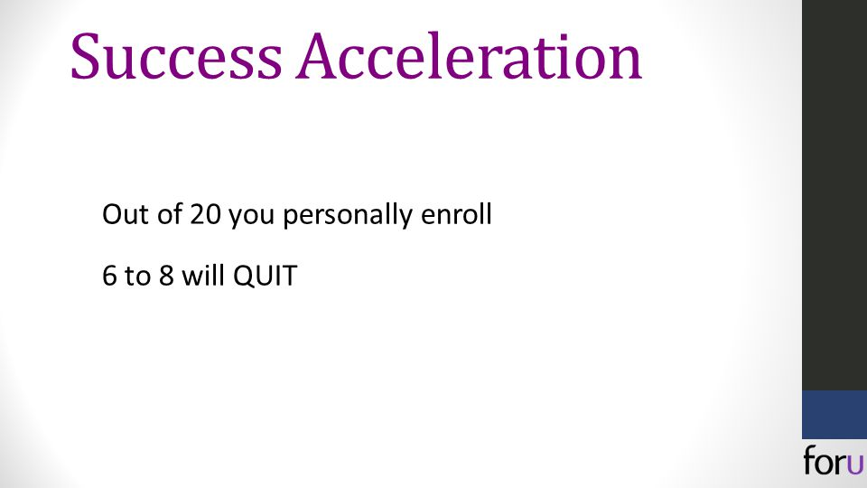 Out of 20 you personally enroll 6 to 8 will QUIT Success Acceleration