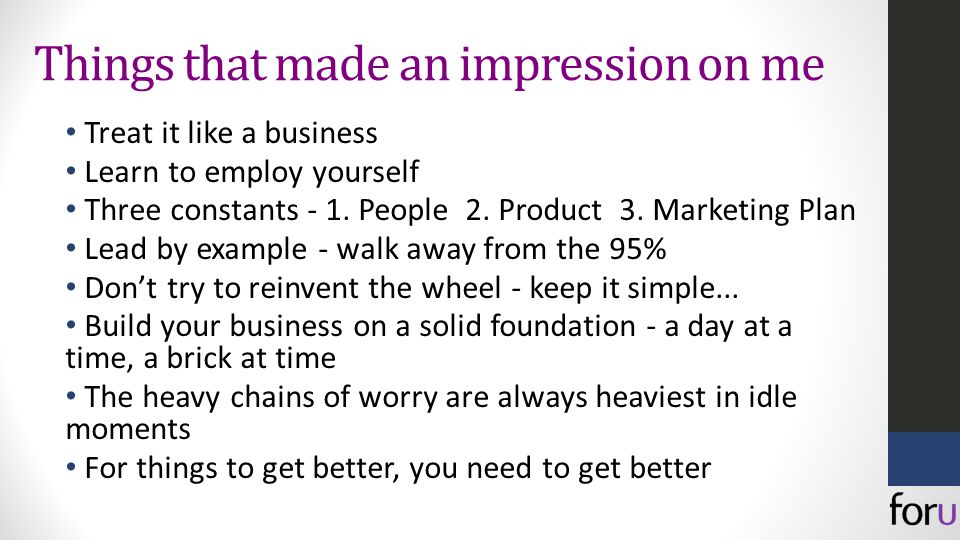 Things that made an impression on me Treat it like a business Learn to employ yourself Three constants - 1.