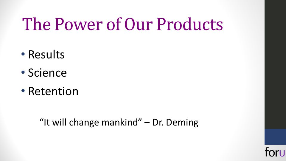 The Power of Our Products Results Science Retention It will change mankind – Dr. Deming