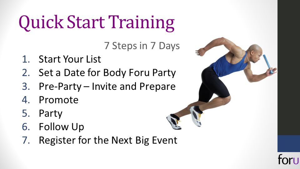 Quick Start Training 7 Steps in 7 Days 1.Start Your List 2.Set a Date for Body Foru Party 3.Pre-Party – Invite and Prepare 4.Promote 5.Party 6.Follow Up 7.Register for the Next Big Event