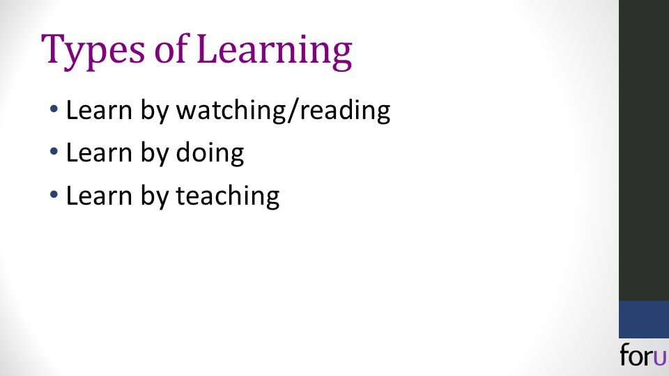 Types of Learning Learn by watching/reading Learn by doing Learn by teaching
