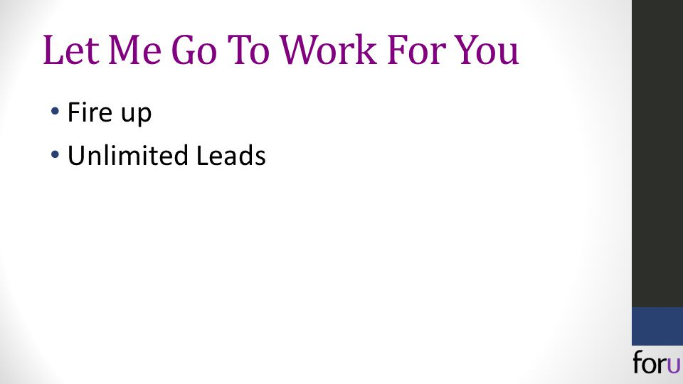 Let Me Go To Work For You Fire up Unlimited Leads
