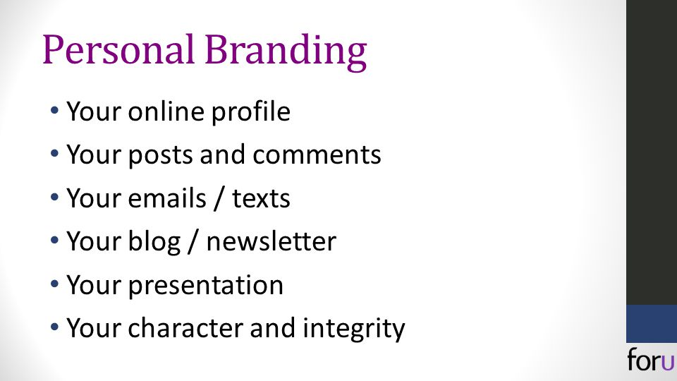 Personal Branding Your online profile Your posts and comments Your emails / texts Your blog / newsletter Your presentation Your character and integrity