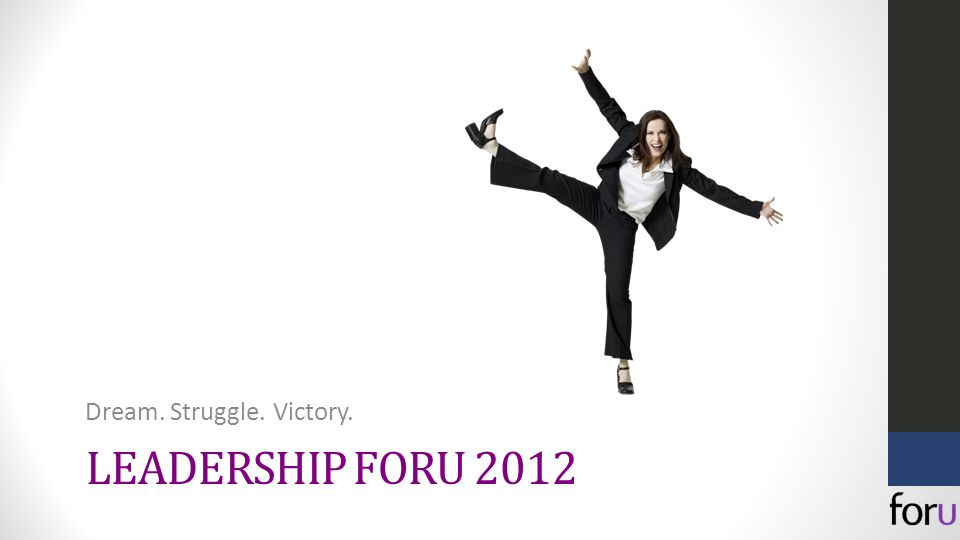 LEADERSHIP FORU 2012 Dream. Struggle. Victory.