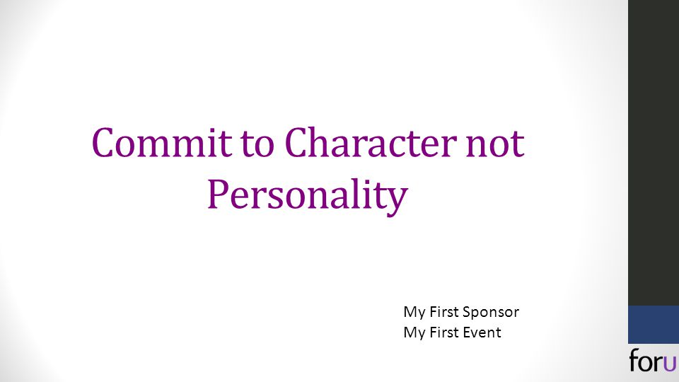 Commit to Character not Personality My First Sponsor My First Event