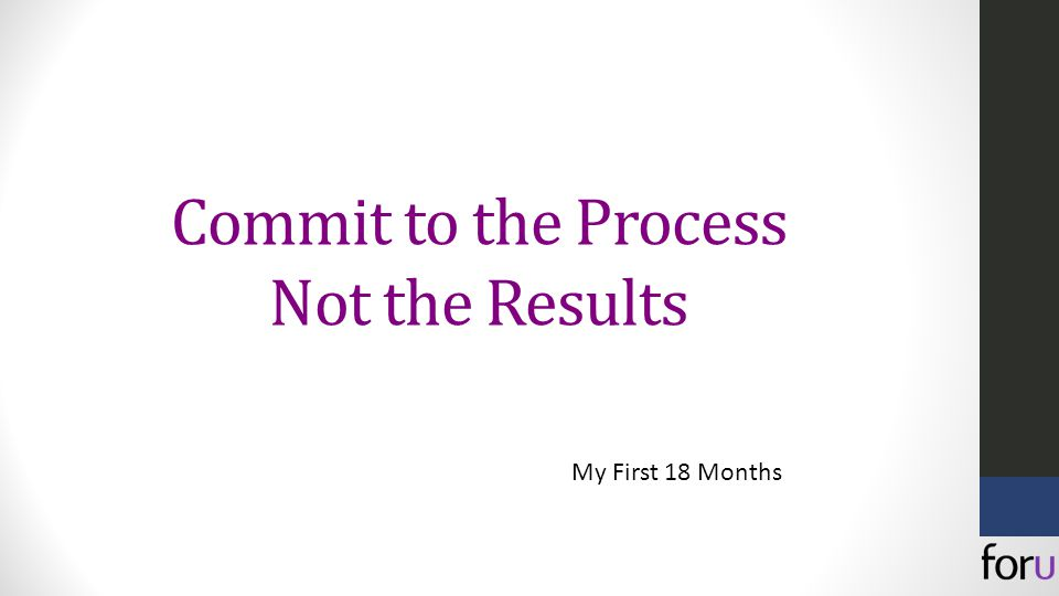 Commit to the Process Not the Results My First 18 Months