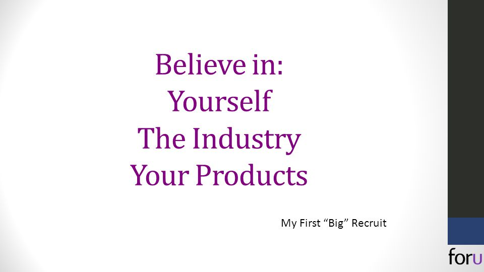 Believe in: Yourself The Industry Your Products My First Big Recruit