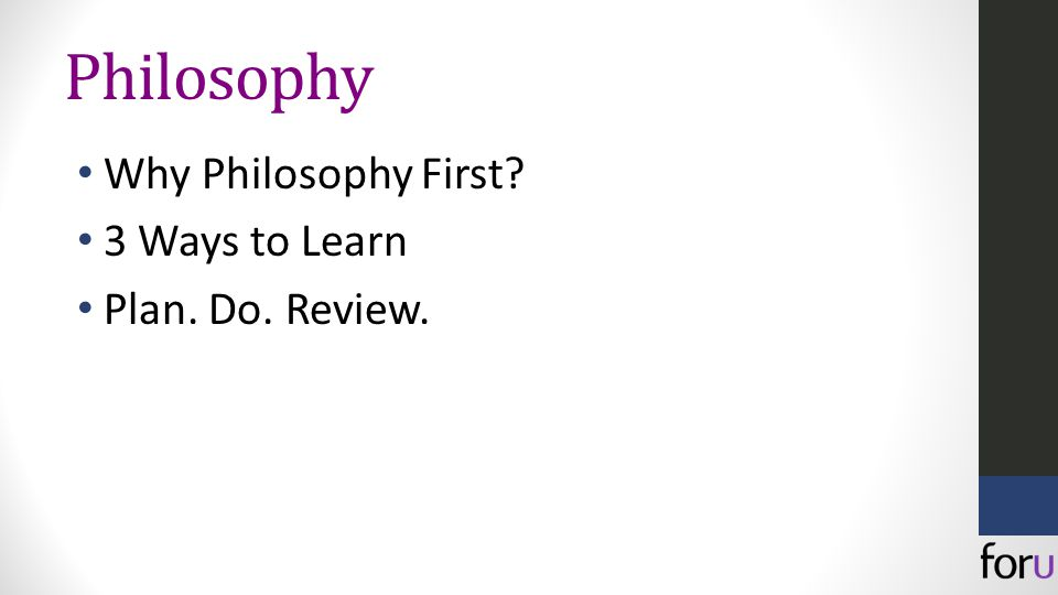 Philosophy Why Philosophy First 3 Ways to Learn Plan. Do. Review.