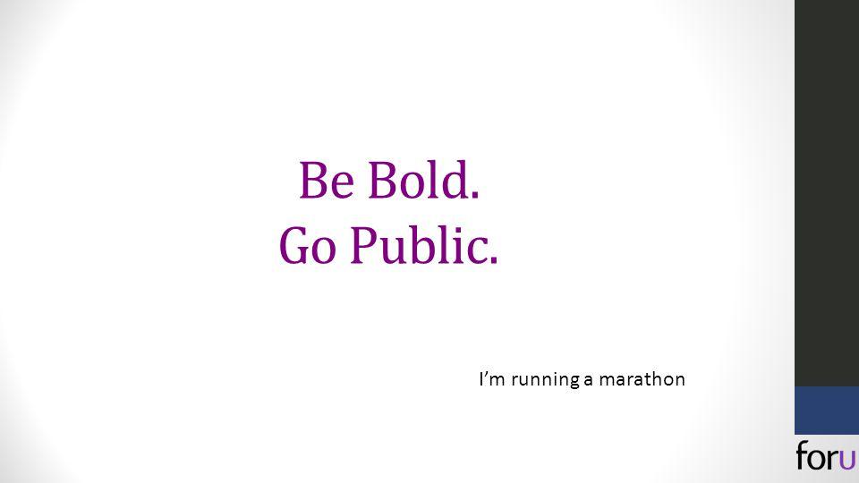Be Bold. Go Public. I'm running a marathon