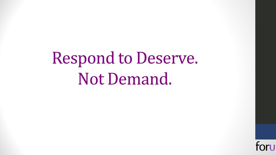 Respond to Deserve. Not Demand.