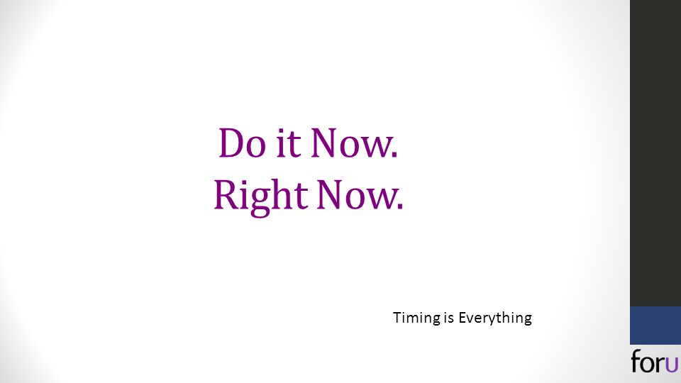 Do it Now. Right Now. Timing is Everything