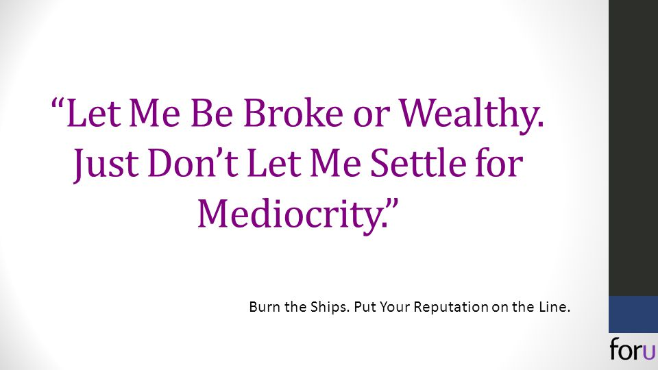Let Me Be Broke or Wealthy. Just Don't Let Me Settle for Mediocrity. Burn the Ships.