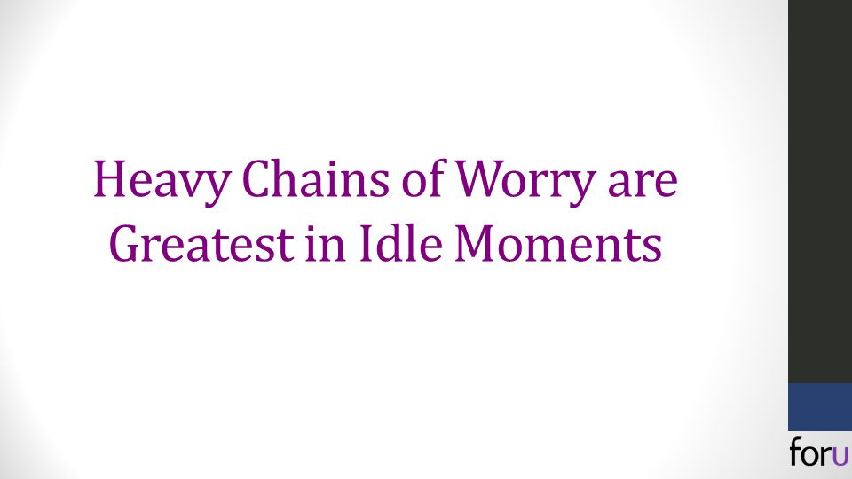 Heavy Chains of Worry are Greatest in Idle Moments