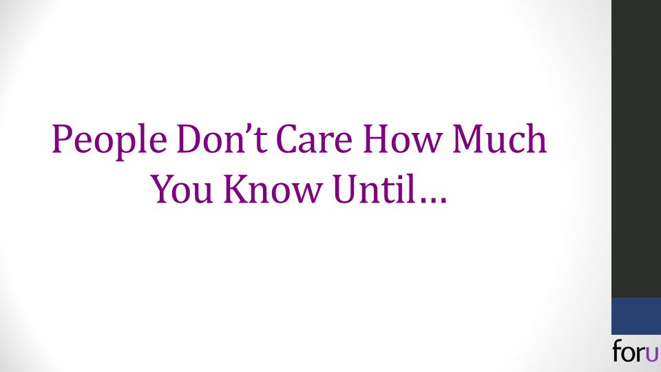 People Don't Care How Much You Know Until…