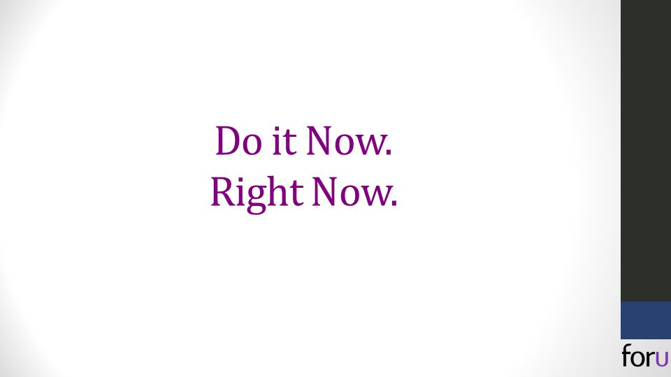 Do it Now. Right Now.