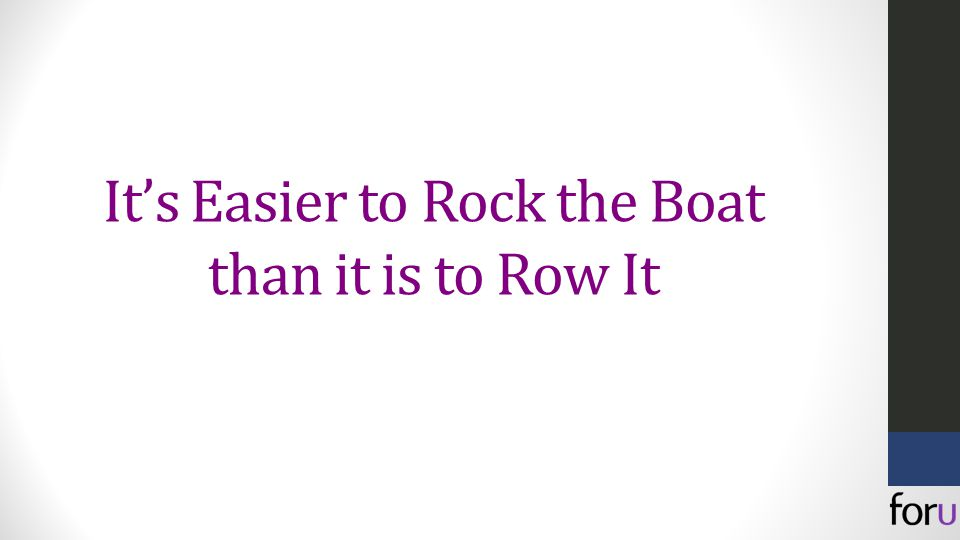 It's Easier to Rock the Boat than it is to Row It