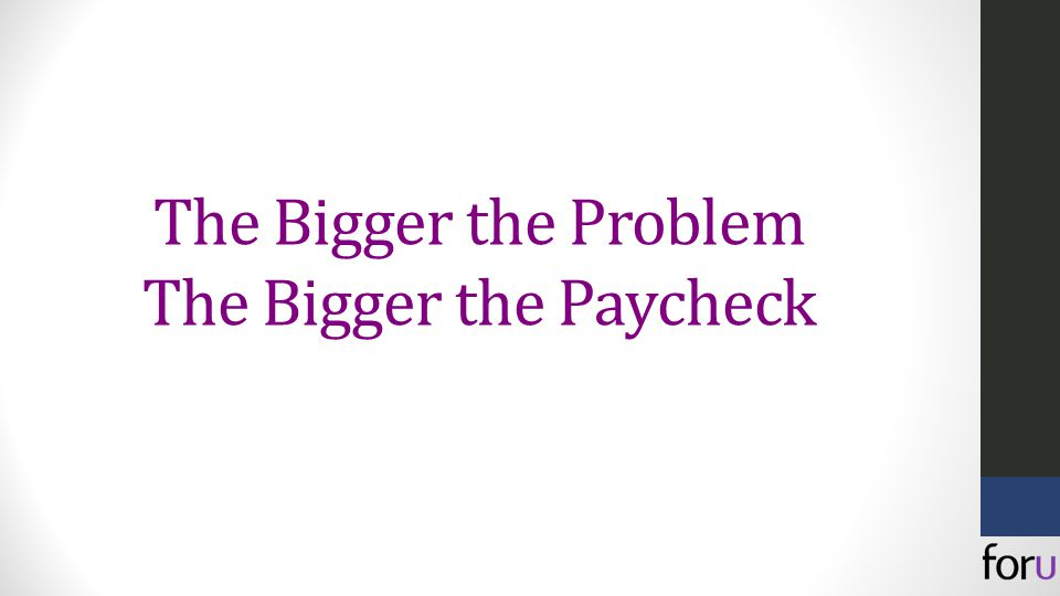 The Bigger the Problem The Bigger the Paycheck