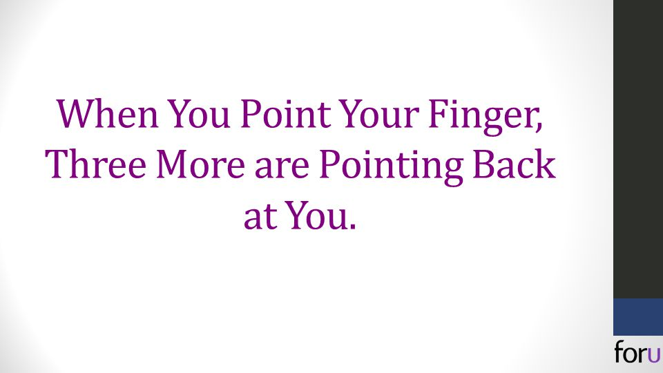 When You Point Your Finger, Three More are Pointing Back at You.