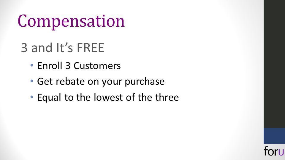 Compensation 3 and It's FREE Enroll 3 Customers Get rebate on your purchase Equal to the lowest of the three