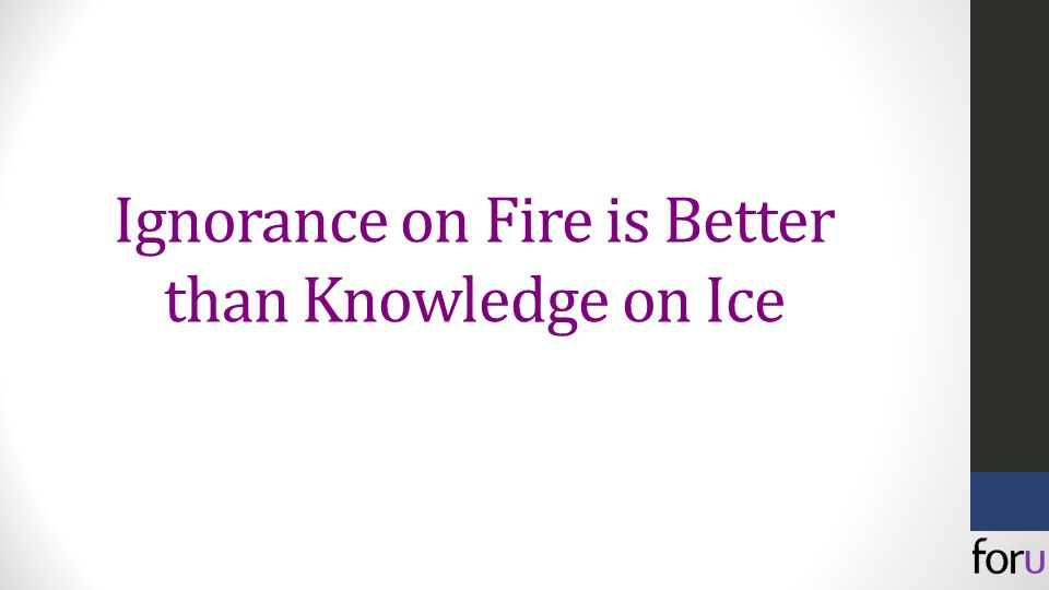 Ignorance on Fire is Better than Knowledge on Ice