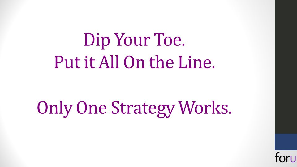 Dip Your Toe. Put it All On the Line. Only One Strategy Works.
