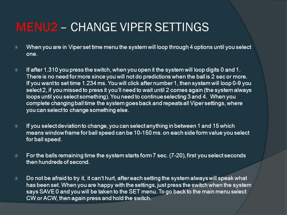 MENU2 – SETTINGS FOR VIPER When you are in SET menu selecting CLOCK or ANTI-CLOCK if after the system says CLOCK, you press and hold the switch, you will be in settings for the Viper mode play.