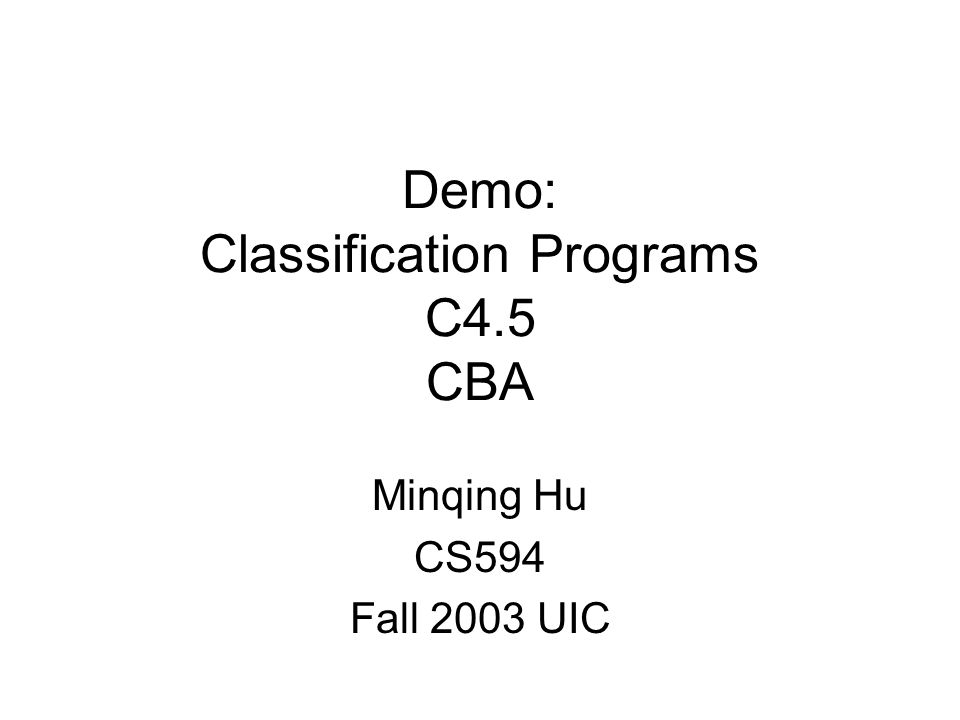 Demo: Classification Programs C4.5 CBA Minqing Hu CS594 Fall 2003 UIC