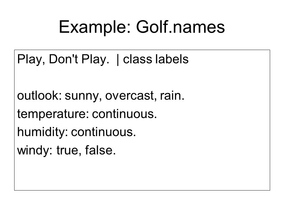 Example: Golf.names Play, Don t Play. | class labels outlook: sunny, overcast, rain.