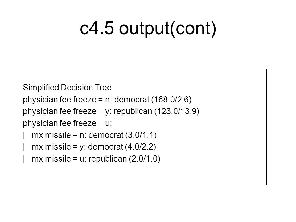 c4.5 output(cont) Simplified Decision Tree: physician fee freeze = n: democrat (168.0/2.6) physician fee freeze = y: republican (123.0/13.9) physician fee freeze = u: | mx missile = n: democrat (3.0/1.1) | mx missile = y: democrat (4.0/2.2) | mx missile = u: republican (2.0/1.0)