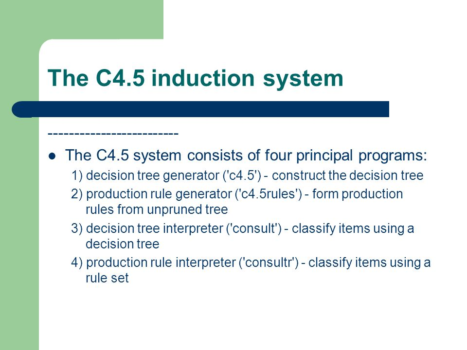 The C4.5 induction system ------------------------- The C4.5 system consists of four principal programs: 1) decision tree generator ('c4.5') - constru