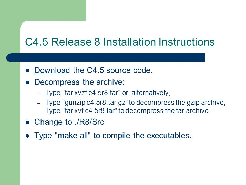 C4.5 Release 8 Installation Instructions Download the C4.5 source code. Download Decompress the archive: – Type