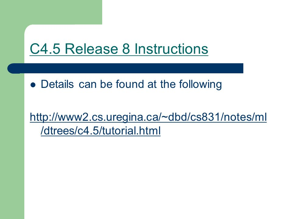 C4.5 Release 8 Instructions Details can be found at the following http://www2.cs.uregina.ca/~dbd/cs831/notes/ml /dtrees/c4.5/tutorial.html