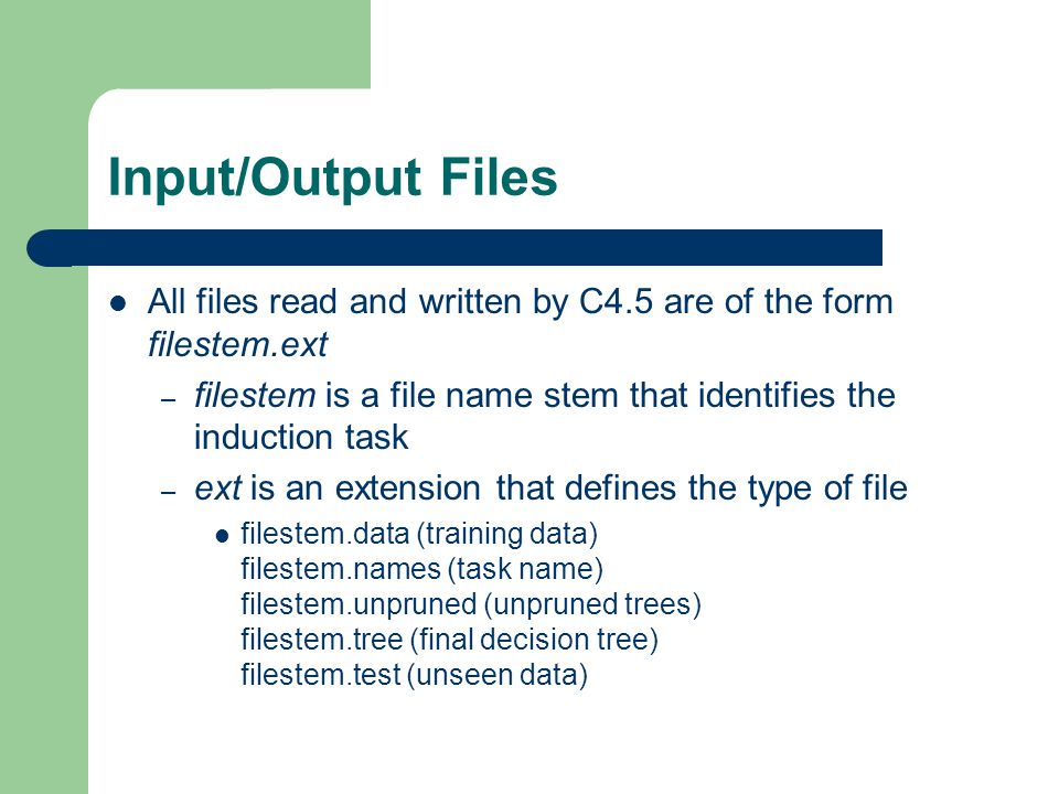 Input/Output Files All files read and written by C4.5 are of the form filestem.ext – filestem is a file name stem that identifies the induction task –