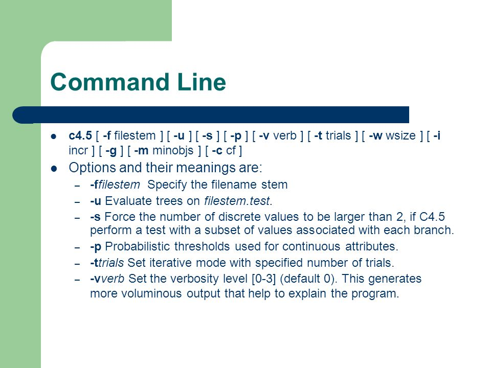 Command Line c4.5 [ -f filestem ] [ -u ] [ -s ] [ -p ] [ -v verb ] [ -t trials ] [ -w wsize ] [ -i incr ] [ -g ] [ -m minobjs ] [ -c cf ] Options and