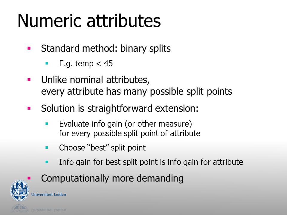 Numeric attributes  Standard method: binary splits  E.g. temp < 45  Unlike nominal attributes, every attribute has many possible split points  Sol