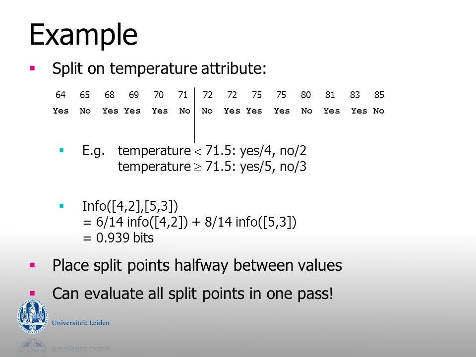 Example  Split on temperature attribute:  E.g.temperature  71.5: yes/4, no/2 temperature  71.5: yes/5, no/3  Info([4,2],[5,3]) = 6/14 info([4,2])